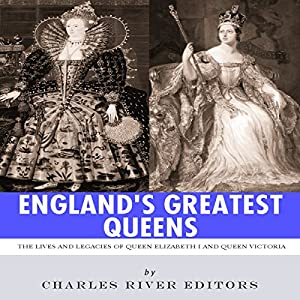England's Greatest Queens: The Lives and Legacies of Queen Elizabeth I and Queen Victoria Audiobook