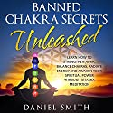 Banned Chakra Secrets Unleashed: Learn How to Strengthen Aura, Balance Chakras, Radiate Energy, and Awaken Your Spiritual Power Through Chakra Meditation (       UNABRIDGED) by Daniel Smith Narrated by Jennifer Howe
