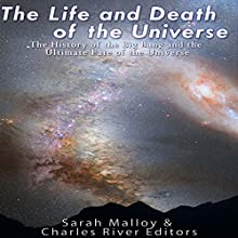 The Life and Death of the Universe: The History of the Big Bang and the Ultimate Fate of the Universe Audiobook by Sarah Malloy,  Charles River Editors Narrated by Jim D. Johnston