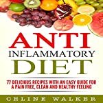 Anti-Inflammatory Diet: 77 Delicious Recipes with an Easy Guide for a Pain Free, Clean and Healthy Feeling | Celine Walker