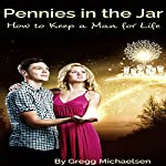 Pennies in the Jar: How to Keep a Man for Life: Relationship and Dating Advice for Women, Book 14 | Gregg Michaelsen