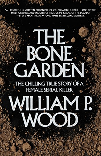 William P. Wood - The Bone Garden: The Chilling True Story of a Female Serial Killer