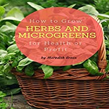 How to Grow Herbs and Microgreens for Health or Profit: Make Money Growing Herbs and Microgreens Indoors Audiobook by Meredith Green Narrated by Nicole Myers