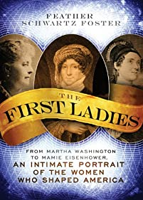 The First Ladies: From Martha Washington To Mamie Eisenhower, An Intimate Portrait Of The Women Who Shaped America by Feather Schwartz Foster ebook deal