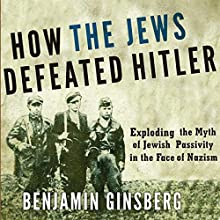 How the Jews Defeated Hitler: Exploding the Myth of Jewish Passivity in the Face of Nazism | Livre audio Auteur(s) : Benjamin Ginsberg Narrateur(s) : Marcus Freeman