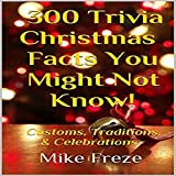 300 Trivia Christmas Facts You Might Not Know!: Customs, Traditions, & Celebrations