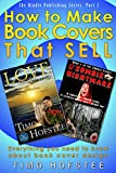 How to Make Book Covers That SELL.: Everything you need to know about book cover design. (The Kindle Publishing Series.Part 1)