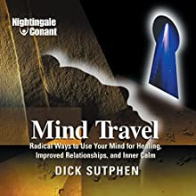 Mind Travel: Radical Ways to Use Your Mind for Healing, Improved Relationships, and Inner Calm  by Richard Sutphen Narrated by Richard Sutphen