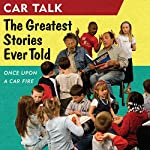 Car Talk: The Greatest Stories Ever Told: Once Upon a Car Fire...   Tom Magliozzi,Ray Magliozzi