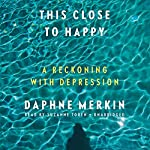 This Close to Happy: A Reckoning with Depression | Daphne Merkin