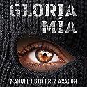Gloria mía [Gloria Mine] Audiobook by Manuel Gutiérrez Aragón Narrated by Juan Carlos Gutierrez Galvis