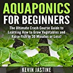 Aquaponics for Beginners: The Ultimate Crash Course Guide to Learning How to Grow Vegetables and Raise Fish in 30 Minutes or Less! | Kevin Jastine