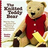 The Knitted Teddy Bear: Make Your Own Heirloom Toys with Dozens of Patterns for Unique Clothing and Accessories ~ Sandra Polley