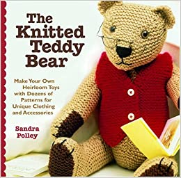 Teddy Bear Clothes Knitting Patterns Free : The Knitted Teddy Bear: Make Your Own Heirloom Toys with Dozens of Patterns f...