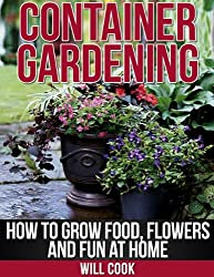 Container Gardening: How To Grow Food, Flowers and Fun At Home (Gardening Guidebooks) (English Edition)
