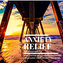 Anxiety Relief: A Full Guide to Understanding and Managing Your Anxiety Disorder: How to Identify Your Symptoms and Find a Treatment That Improves Your Life! Audiobook by Stan Kozak Narrated by James Matthew Brewer