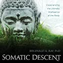 Somatic Descent: Experiencing the Ultimate Intelligence of the Body Rede von Reginald A. Ray Gesprochen von: Reginald A. Ray