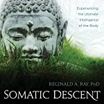 Somatic Descent: Experiencing the Ultimate Intelligence of the Body | Reginald A. Ray