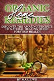 Organic Home Remedies: Discover The Amazing Benefits of Natural Healing Herbs For Your Health