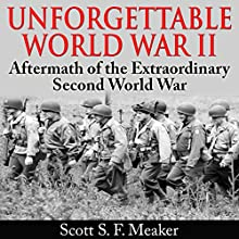 Unforgettable World War II: Aftermath of the Extraordinary Second World War (       UNABRIDGED) by Scott S. F. Meaker Narrated by Glenn Koster, Jr.