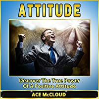 Attitude: Discover the True Power of a Positive Attitude (       UNABRIDGED) by Ace McCloud Narrated by Joshua Mackey