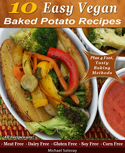 10 Easy Vegan Baked Potato Recipes: *Meat Free *Dairy Free *Gluten Free *Soy Free *Corn Free by Michael Solovay