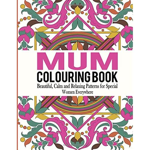 Mum Colouring Book: Beautiful, Calm and Relaxing Patterns for Special Women Everywhere: Volume 1 (Mum Colouring...