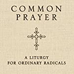 Common Prayer: A Liturgy for Ordinary Radicals | Shane Claiborne,Jonathan Wilson-Hartgrove,Enuma Okoro