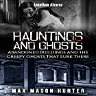 Hauntings And Ghosts: Abandoned Buildings and the Creepy Ghosts That Lurk There - True Hauntings, Book 2 Hörbuch von Max Mason Hunter Gesprochen von: Jonathan Alvarez
