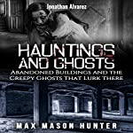 Hauntings And Ghosts: Abandoned Buildings and the Creepy Ghosts That Lurk There - True Hauntings, Book 2 | Max Mason Hunter