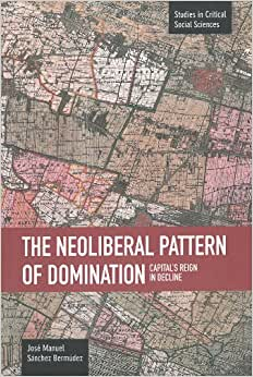 The Neoliberal Pattern Of Domination: Capital's Reign In Decline (Studies In Critical Social Sciences (Haymarket Books))