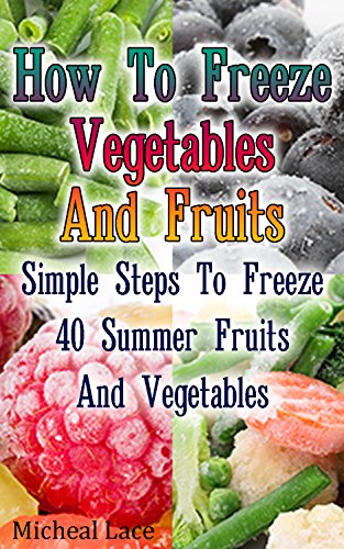 How To Freeze Vegetables And Fruits: Simple Steps To Freeze 40 Summer Fruits And Vegetables: (Freezing Vegetables, Freezing And Canning Cookbook, Freezing Food) (Preserving Cookbook) by Micheal Lace