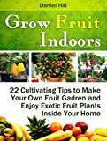 Grow Fruit Indoors: 22 Cultivating Tips to Make Your Own Fruit Gadren and Enjoy Exotic Fruit Plants Inside Your Home (Grow fruit indoors, grow fruit trees, grow fruits indoors for beginners)