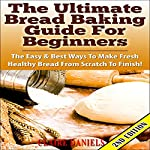 The Ultimate Bread Baking Guide for Beginners, 2nd Edition: The Easy & Best Ways to Make Fresh Healthy Bread from Scratch | Claire Daniels