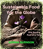 Sustainable Food for the Globe, One Square Foot at a Time. (Sustainability for the Globe Book 1)