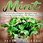 Mint: Learn the Origins. Recipes, and Growing Techniques, All About Mint!: The Natural Health Benefits Series, Book 1 | Miles Reise