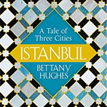 Istanbul: A Tale of Three Cities Audiobook by Bettany Hughes Narrated by Bettany Hughes
