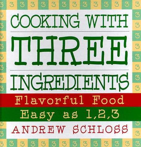 Cooking with Three Ingredients: Flavorful Food, Easy as 1, 2, 3, ANDREW SCHLOSS
