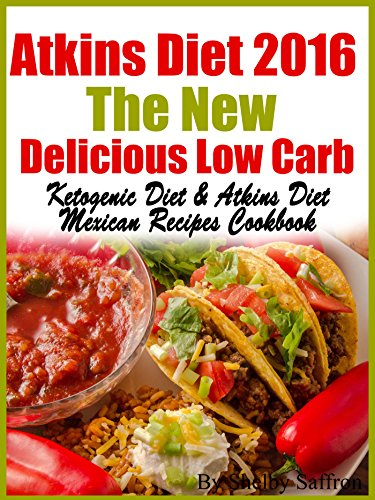 Atkins Diet 2016 The New Delicious Low Carb Ketogenic Diet & Atkins Diet Mexican Recipes Cookbook by Shelby Saffron