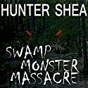 Swamp Monster Massacre Audiobook by Hunter Shea Narrated by Michael Ray Davis