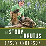 The Story of Brutus: My Life with Brutus the Bear and the Grizzlies of North America | Casey Anderson