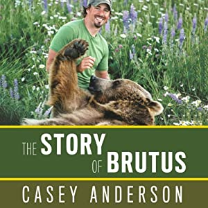 The Story of Brutus: My Life with Brutus the Bear and the Grizzlies of North America | [Casey Anderson]