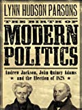The Birth of Modern Politics : Andrew Jackson, John Quincy Adams, and the Election of 1828 (Pivotal Moments in American History)