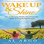 Wake Up & Shine!: The 7 Morning Habits that Guarantee Daily Success & Significance | Al Argo
