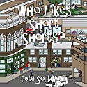 Who Likes Short Shorts? Audiobook by Pete Sortwell Narrated by Ian Barker