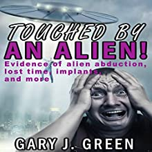 Touched by an Alien!: Evidence of Alien Abduction, Lost Time, Implants, and More! Audiobook by Gary J. Green Narrated by James Westling