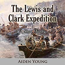The Lewis and Clark Expedition: A Short History Audiobook by Aiden Young Narrated by Gregory Diehl