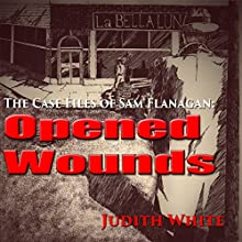 Opened Wounds: The Case Files of Sam Flanagan (       UNABRIDGED) by Judith White Narrated by Gary Regal