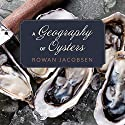 A Geography of Oysters: The Connoisseur's Guide to Oyster Eating in North America Audiobook by Rowan Jacobsen Narrated by Paul Boehmer