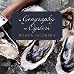 A Geography of Oysters: The Connoisseur's Guide to Oyster Eating in North America | Rowan Jacobsen